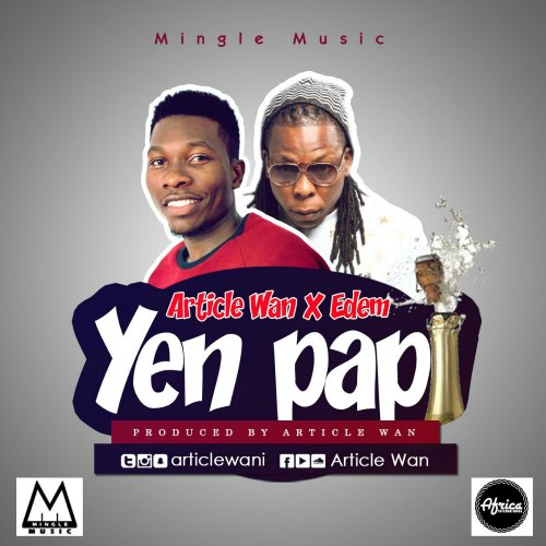 Article Wan – Yen Pap (feat. Edem)(Prod By Article Wan)