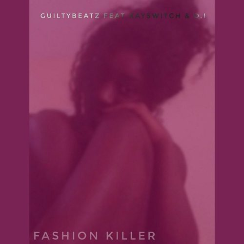 Guilty Beatz – Fashion Killer (feat KaySwitch x D.I.)