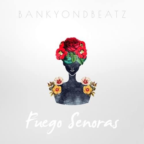 #EP: BankyOnDBeatz – Fuego Senoras
