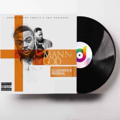 DJ Azonto - Man No Be God (feat. Medikal)(Prod By Unkle Beatz)
