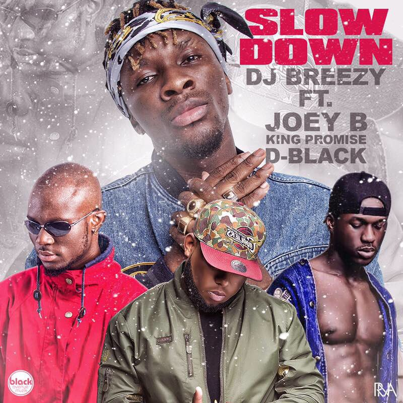 DJ Breezy – Slow Down (feat Joey B x King Promise x D-Black)(Prod By DJ Breezy)
