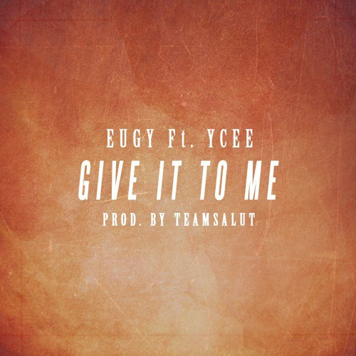 Eugy - Give It To Me (Feat. Ycee)(Prod by TeamSalut)