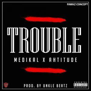 Medikal - Trouble (Feat. Ahtitude )(Prod. By UnkleBeatz)