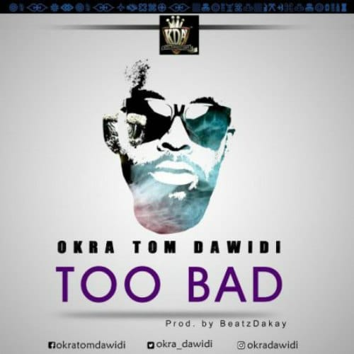 Okra Tom Dawidi – Too Bad (Prod. By Beatz Dakay)