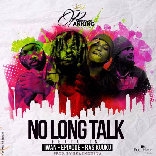 Rudebwoy Ranking – No Long Talk (feat. Epixode x Ras Kuuku x Iwan (Prod. By BeatMonsta)
