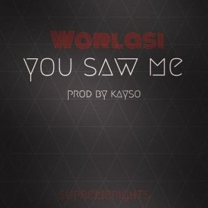 Worlasi - You Saw Me (Prod. By Kayso)