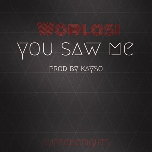 Worlasi – You Saw Me (Prod. By Kayso)