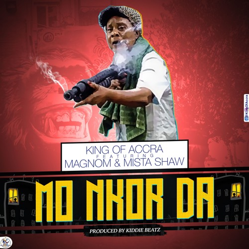 King of Accra - Mo Nkor Da (feat. Mista Shaw & Magnom)(Prod By Kiddie Beatz)