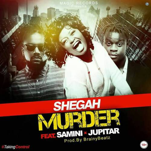 Shegah – Murder (feat. Samini & Jupitar)(Prod. by Brainy Beatz)
