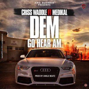 Criss Waddle - Dem Go Hear Am (feat. Medikal)(Prod. By Unkle Beatz)