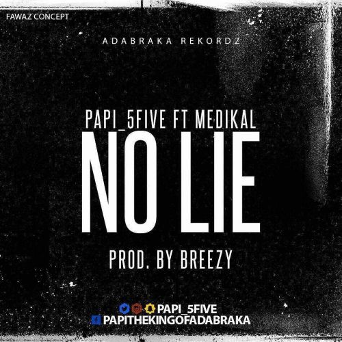Papi (5Five) - No Lie (feat. Medikal)(Prod. By DJ Breezy)