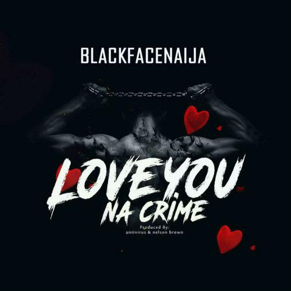 Blackface - Love You Na Crime (Prod By Antivirus & Nelson Brown)