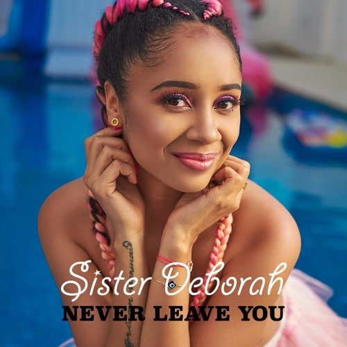 Sister Deborah – Never Leave You (Prod. by Wanlov & Unkle Beatz)