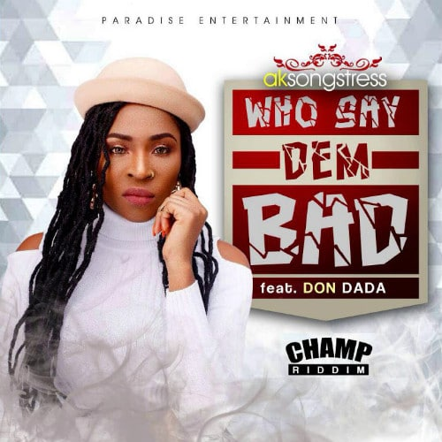 AK Songstress – Who Say Dem Bad (feat. Don Dada)