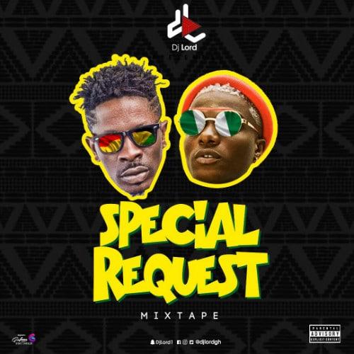 DJ Lord – Special Request Mixtape (Shatta Wale X Wizkid)