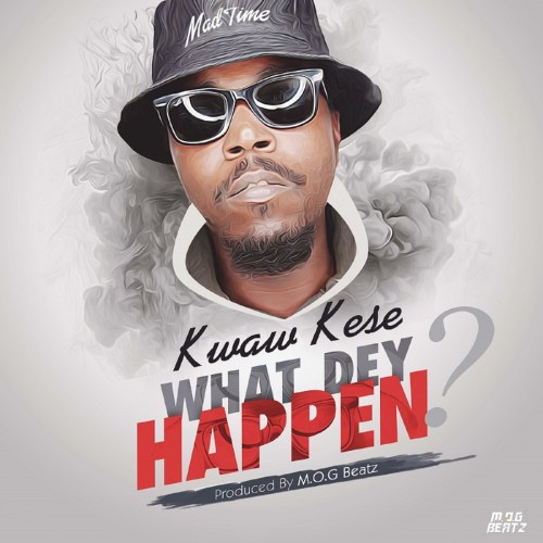 Kwaw Kese – What Dey Happen (Prod. by M.O.G Beatz)