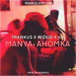 Frankus X Wizkid X VIP - Manya Ahomka