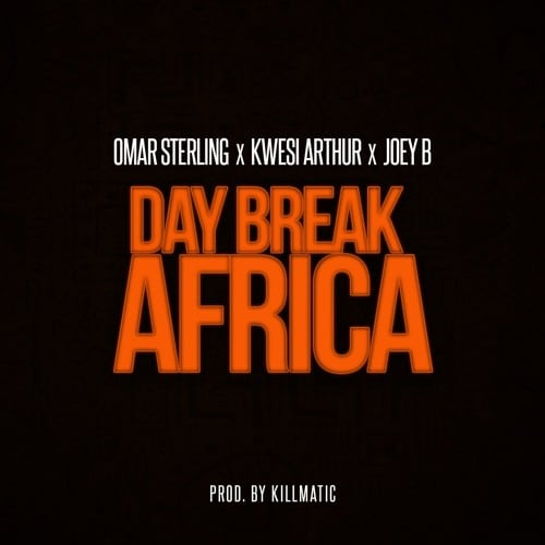 Omar Sterling - Day Break Africa (feat. Kwesi Arthur & Joey B)(Prod. By Killmatic)