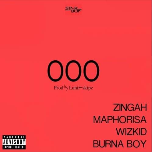 Zingah x DJ Maphorisa x Wizkid x Burna Boy – OOO (Prod. By Lunii-Skipz)