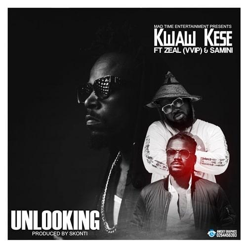 Kwaw Kese – Unlooking (feat. Zeal VVIP x Samini) (Prod. By Skonti)