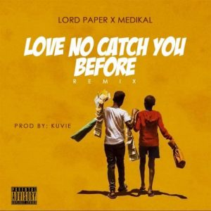 Lord Paper - Love No Catch You Before REMIX (feat. Medikal) (Prod. By Kuvie)