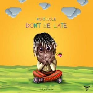Kofi Mole - Don't Be Late (Prod. By Kobby Jay) + LYRICS