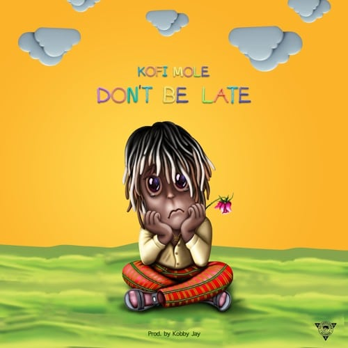 Kofi Mole – Don't Be Late (Prod. By Kobby Jay) + LYRICS