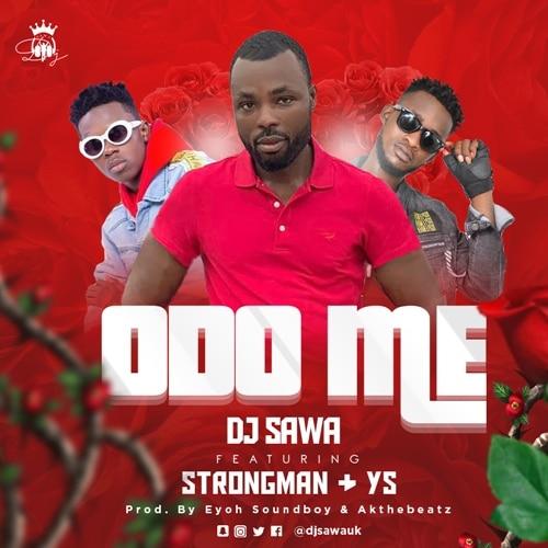 DJ Sawa – Odo Me (feat. Strongman & YS) (Prod. by Eyoh Soundboy & Akonthebeatz)