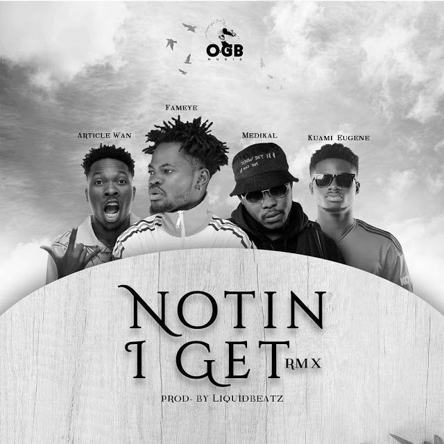 Fameye – Nothing I Get REMIX (feat. Article Wan, Kuami Eugene & Medikal) (Prod. By Liquidbeatz)
