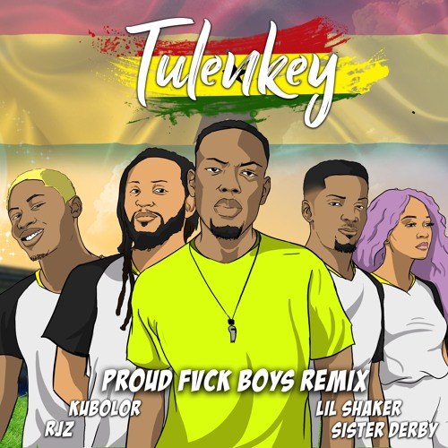 Tulenkey – Proud Fvck Boys REMIX (Feat. Lil Shaker, RJZ, Kubolor, Sister Derby) GHANA VERSION