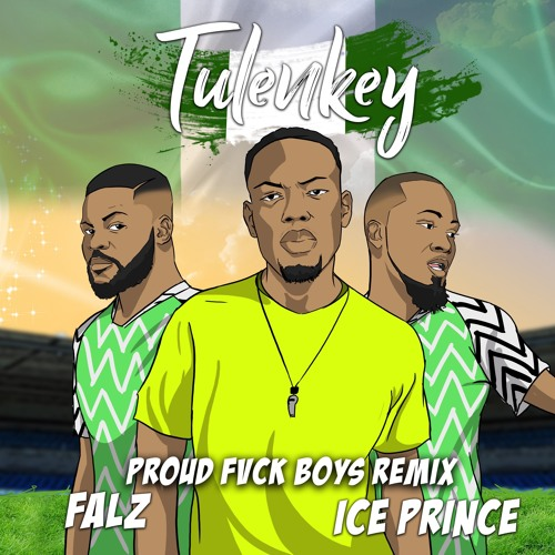 Tulenkey – Proud Fvck Boys REMIX (feat. Falz, Ice Prince)(Naija version)