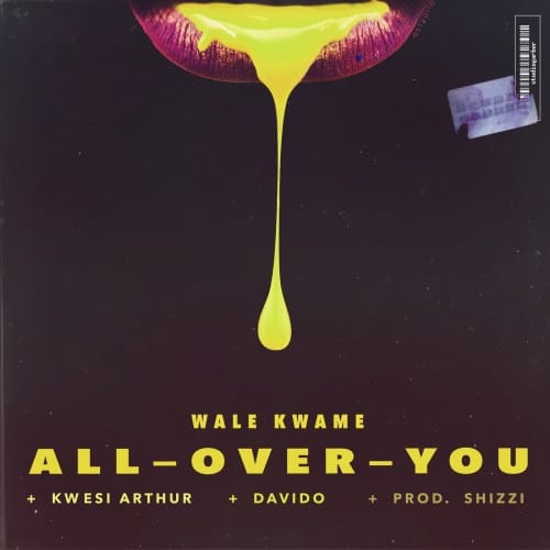 Wale Kwame – All Over You (feat. Davido & Kwesi Arthur) (Prod. by Shizzi)