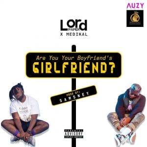 Lord Paper – Are You Your Boyfriend's GIRLFRIEND? (feat. Medikal )(Prod by Samsney)