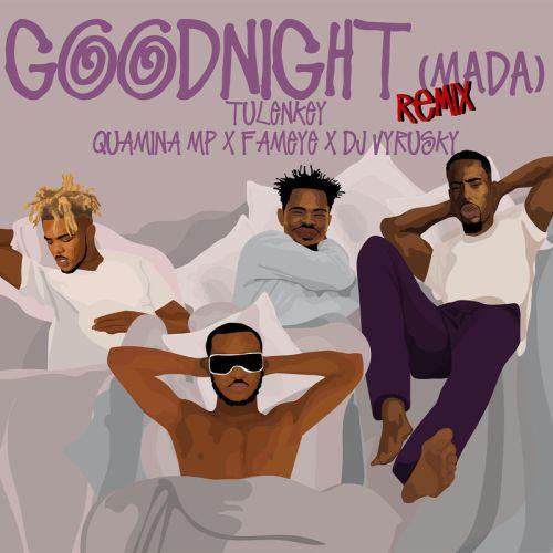 Tulenkey – Goodnight (Mada) REMIX (feat. Quamina MP , Fameye & DJ Vyrusky)