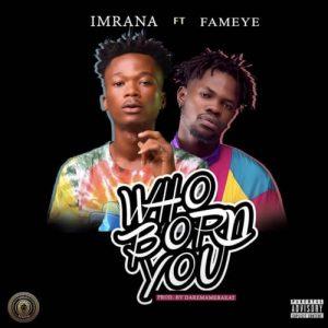 Imrana - Who Born You (feat. Fameye) (Prod. By Daremamebeat)