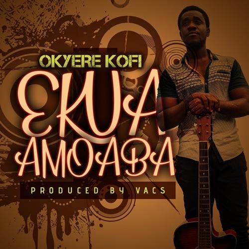 Okyere Kofi – Ekua Amoaba (Prod. By Vacs)