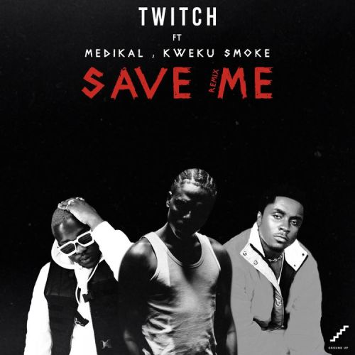 Twitch  – Save Me REMIX (feat. Medikal & Kweku Smoke) (Prod. By Yung Demz)