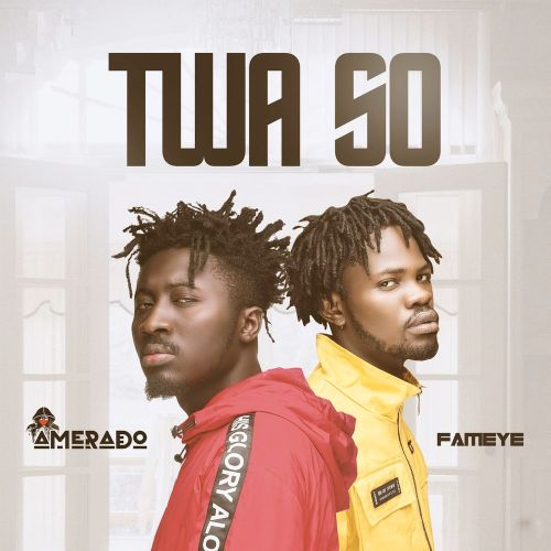 Amerado – Twa So (feat. Fameye) (Prod. by Two Bars)