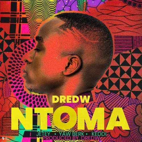 Dred W – Ntoma (feat. Jetey , Yaw Berk & Keddi)
