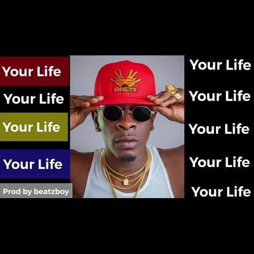Shatta Wale – Your Life (Prod. By BeatzBoy)