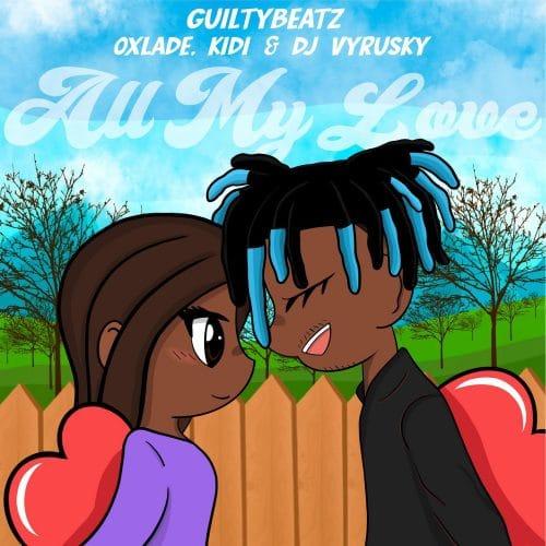 GuiltyBeatz – All My Love (feat. Kidi, Oxlade & DJ Vyrusky)