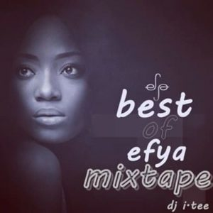 DJ I.Tee- Best Of Efya Mixtape (2021 Mixtape)