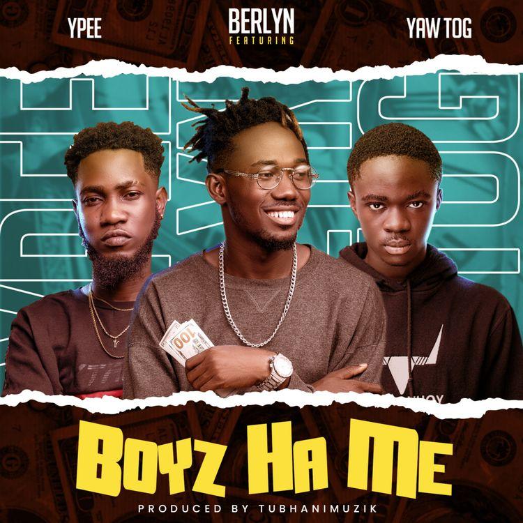 Berlyn – Boyz Ha Me (feat. Ypee & Yaw TOG) (Prod. By TubhaniMuzik)